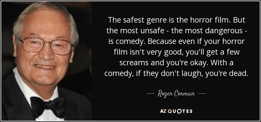 The safest genre is the horror film. But the most unsafe - the most dangerous - is comedy. Because even if your horror film isn't very good, you'll get a few screams and you're okay. With a comedy, if they don't laugh, you're dead. - Roger Corman
