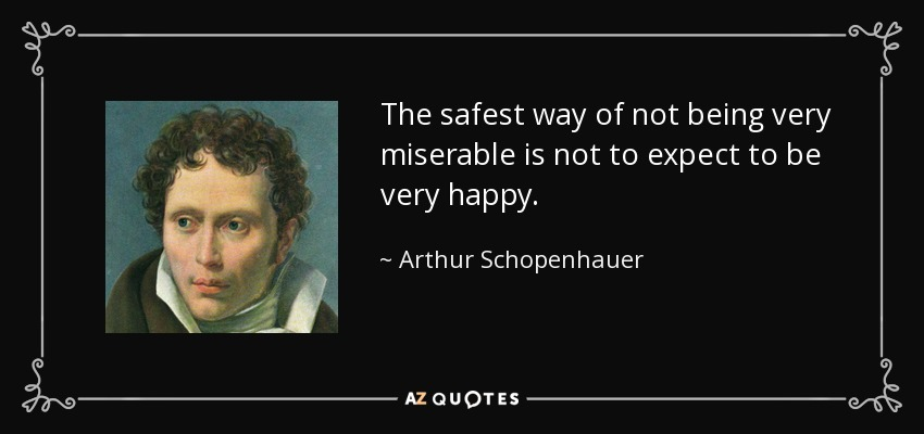 The safest way of not being very miserable is not to expect to be very happy. - Arthur Schopenhauer