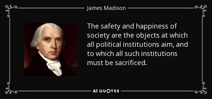 The safety and happiness of society are the objects at which all political institutions aim, and to which all such institutions must be sacrificed. - James Madison