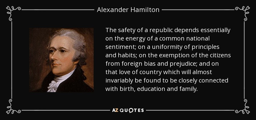The safety of a republic depends essentially on the energy of a common national sentiment; on a uniformity of principles and habits; on the exemption of the citizens from foreign bias and prejudice; and on that love of country which will almost invariably be found to be closely connected with birth, education and family. - Alexander Hamilton
