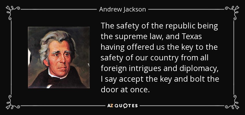 The safety of the republic being the supreme law, and Texas having offered us the key to the safety of our country from all foreign intrigues and diplomacy, I say accept the key and bolt the door at once. - Andrew Jackson