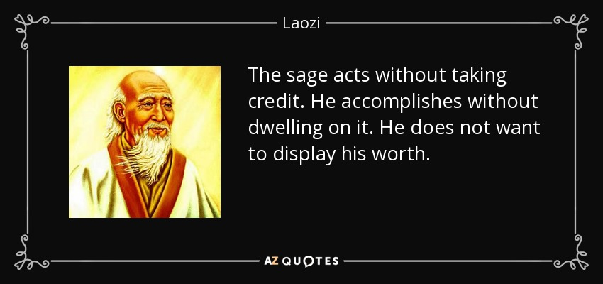The sage acts without taking credit. He accomplishes without dwelling on it. He does not want to display his worth. - Laozi