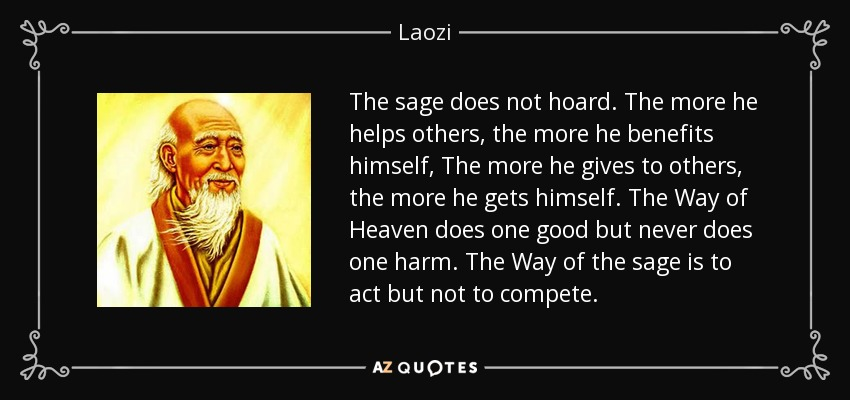 The sage does not hoard. The more he helps others, the more he benefits himself, The more he gives to others, the more he gets himself. The Way of Heaven does one good but never does one harm. The Way of the sage is to act but not to compete. - Laozi