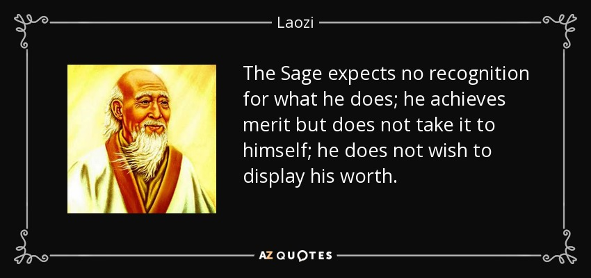 The Sage expects no recognition for what he does; he achieves merit but does not take it to himself; he does not wish to display his worth. - Laozi