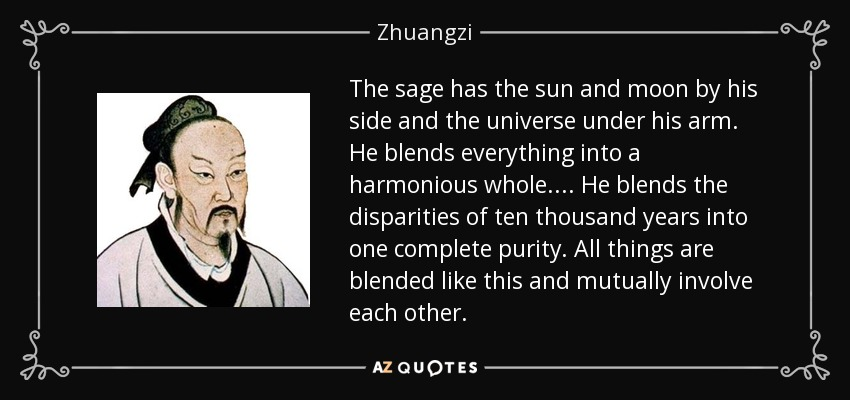 The sage has the sun and moon by his side and the universe under his arm. He blends everything into a harmonious whole. . . . He blends the disparities of ten thousand years into one complete purity. All things are blended like this and mutually involve each other. - Zhuangzi