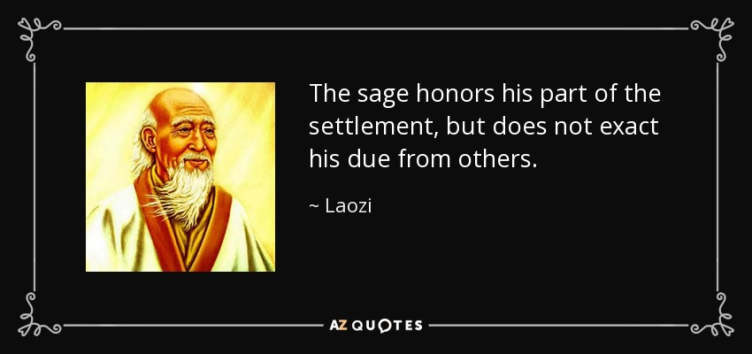 The sage honors his part of the settlement, but does not exact his due from others. - Laozi