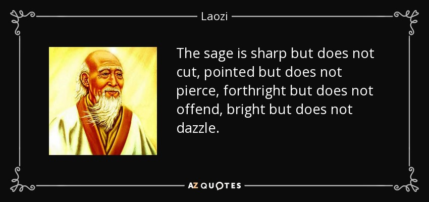 The sage is sharp but does not cut, pointed but does not pierce, forthright but does not offend, bright but does not dazzle. - Laozi