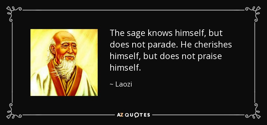 The sage knows himself, but does not parade. He cherishes himself, but does not praise himself. - Laozi