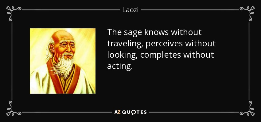 The sage knows without traveling, perceives without looking, completes without acting. - Laozi