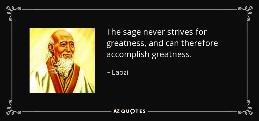 The sage never strives for greatness, and can therefore accomplish greatness. - Laozi
