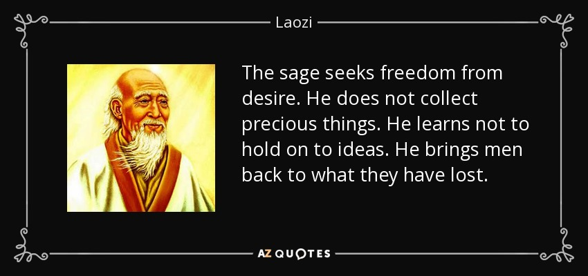 The sage seeks freedom from desire. He does not collect precious things. He learns not to hold on to ideas. He brings men back to what they have lost. - Laozi