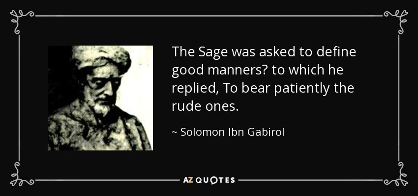 The Sage was asked to define good manners? to which he replied, To bear patiently the rude ones. - Solomon Ibn Gabirol