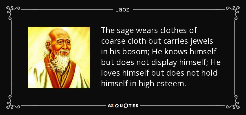 The sage wears clothes of coarse cloth but carries jewels in his bosom; He knows himself but does not display himself; He loves himself but does not hold himself in high esteem. - Laozi