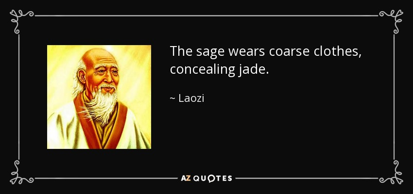 The sage wears coarse clothes, concealing jade. - Laozi