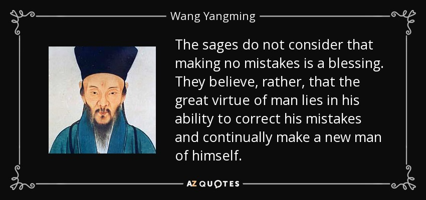 The sages do not consider that making no mistakes is a blessing. They believe, rather, that the great virtue of man lies in his ability to correct his mistakes and continually make a new man of himself. - Wang Yangming