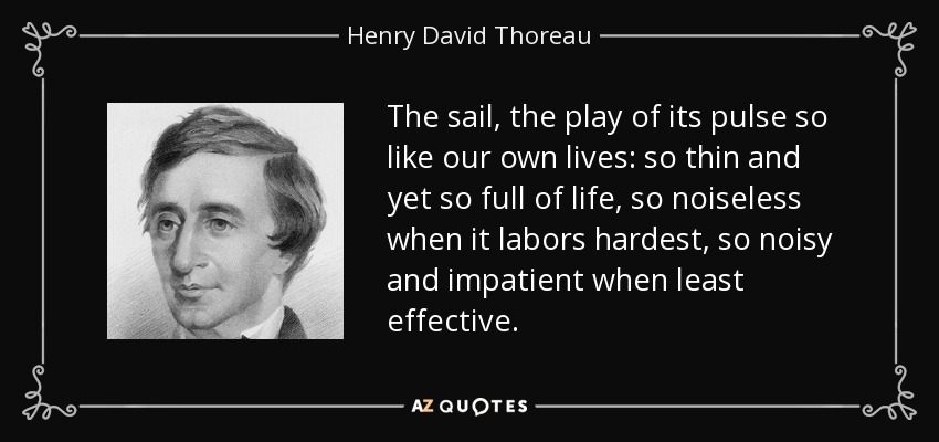 The sail, the play of its pulse so like our own lives: so thin and yet so full of life, so noiseless when it labors hardest, so noisy and impatient when least effective. - Henry David Thoreau