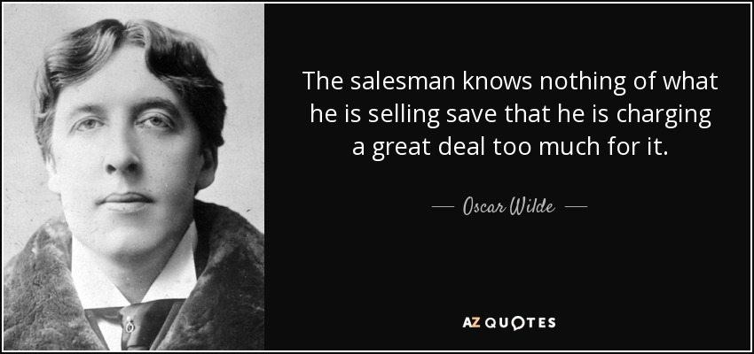 The salesman knows nothing of what he is selling save that he is charging a great deal too much for it. - Oscar Wilde