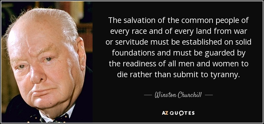 The salvation of the common people of every race and of every land from war or servitude must be established on solid foundations and must be guarded by the readiness of all men and women to die rather than submit to tyranny. - Winston Churchill