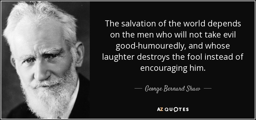 The salvation of the world depends on the men who will not take evil good-humouredly, and whose laughter destroys the fool instead of encouraging him. - George Bernard Shaw