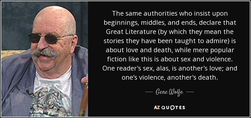 The same authorities who insist upon beginnings, middles, and ends, declare that Great Literature (by which they mean the stories they have been taught to admire) is about love and death, while mere popular fiction like this is about sex and violence. One reader's sex, alas, is another's love; and one's violence, another's death. - Gene Wolfe