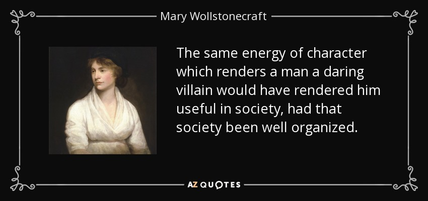 The same energy of character which renders a man a daring villain would have rendered him useful in society, had that society been well organized. - Mary Wollstonecraft