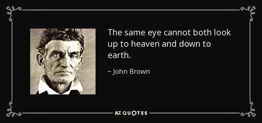 The same eye cannot both look up to heaven and down to earth. - John Brown
