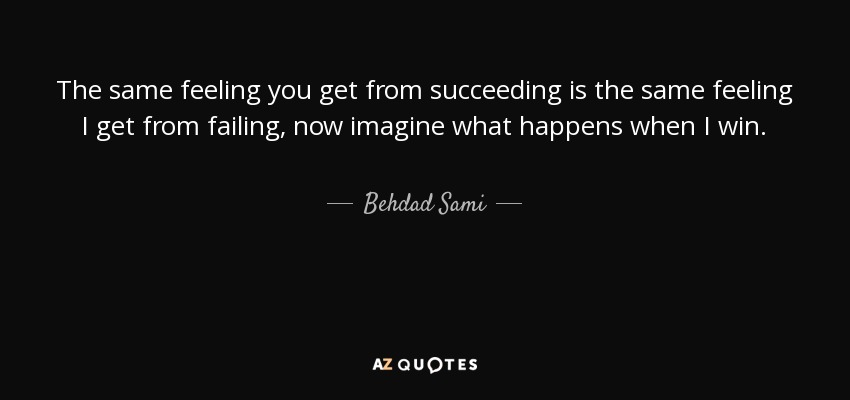 Behdad Sami Quote The Same Feeling You Get From Succeeding Is The Magnificent Succeeding Quotes