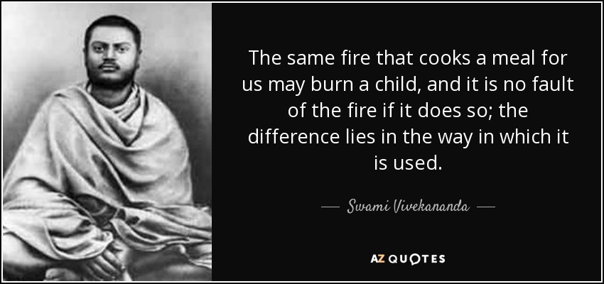 The same fire that cooks a meal for us may burn a child, and it is no fault of the fire if it does so; the difference lies in the way in which it is used. - Swami Vivekananda