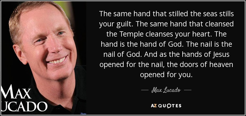 The same hand that stilled the seas stills your guilt. The same hand that cleansed the Temple cleanses your heart. The hand is the hand of God. The nail is the nail of God. And as the hands of Jesus opened for the nail, the doors of heaven opened for you. - Max Lucado