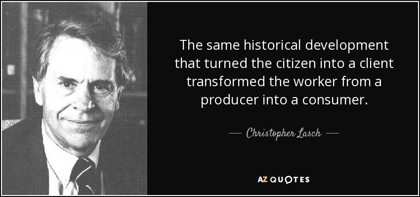 The same historical development that turned the citizen into a client transformed the worker from a producer into a consumer. - Christopher Lasch