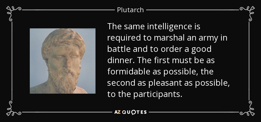 The same intelligence is required to marshal an army in battle and to order a good dinner. The first must be as formidable as possible, the second as pleasant as possible, to the participants. - Plutarch