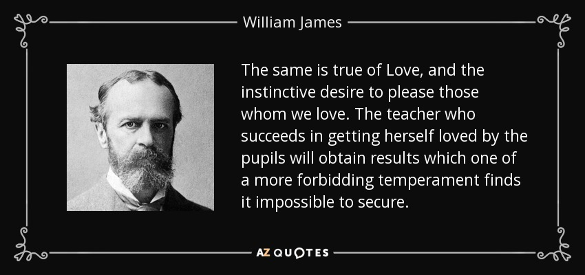 The same is true of Love, and the instinctive desire to please those whom we love. The teacher who succeeds in getting herself loved by the pupils will obtain results which one of a more forbidding temperament finds it impossible to secure. - William James