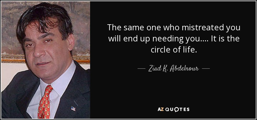 The same one who mistreated you will end up needing you.... It is the circle of life. - Ziad K. Abdelnour