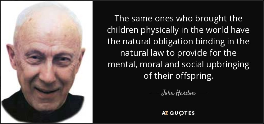The same ones who brought the children physically in the world have the natural obligation binding in the natural law to provide for the mental, moral and social upbringing of their offspring. - John Hardon