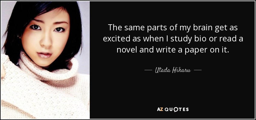 The same parts of my brain get as excited as when I study bio or read a novel and write a paper on it. - Utada Hikaru