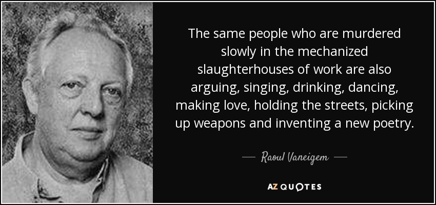The same people who are murdered slowly in the mechanized slaughterhouses of work are also arguing, singing, drinking, dancing, making love, holding the streets, picking up weapons and inventing a new poetry. - Raoul Vaneigem