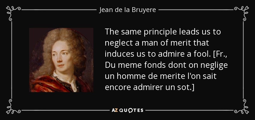 The same principle leads us to neglect a man of merit that induces us to admire a fool. [Fr., Du meme fonds dont on neglige un homme de merite l'on sait encore admirer un sot.] - Jean de la Bruyere