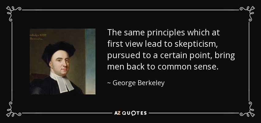 The same principles which at first view lead to skepticism, pursued to a certain point, bring men back to common sense. - George Berkeley