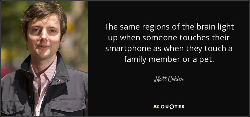 The same regions of the brain light up when someone touches their smartphone as when they touch a family member or a pet. - Matt Cohler