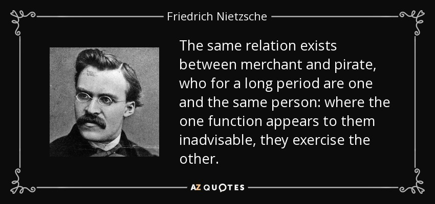 The same relation exists between merchant and pirate, who for a long period are one and the same person: where the one function appears to them inadvisable, they exercise the other. - Friedrich Nietzsche