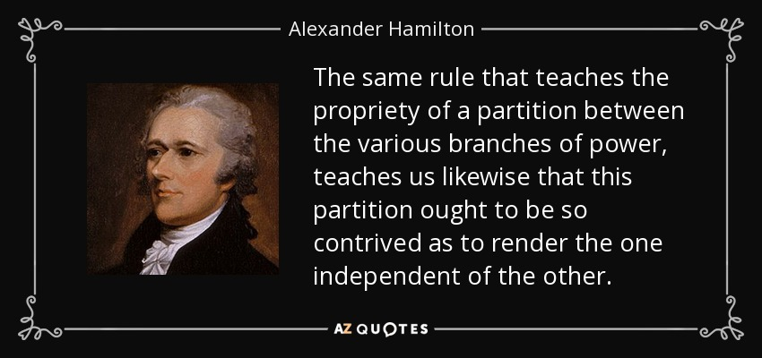 The same rule that teaches the propriety of a partition between the various branches of power, teaches us likewise that this partition ought to be so contrived as to render the one independent of the other. - Alexander Hamilton