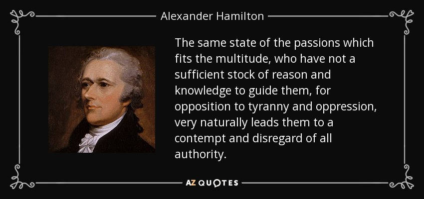 The same state of the passions which fits the multitude, who have not a sufficient stock of reason and knowledge to guide them, for opposition to tyranny and oppression, very naturally leads them to a contempt and disregard of all authority. - Alexander Hamilton