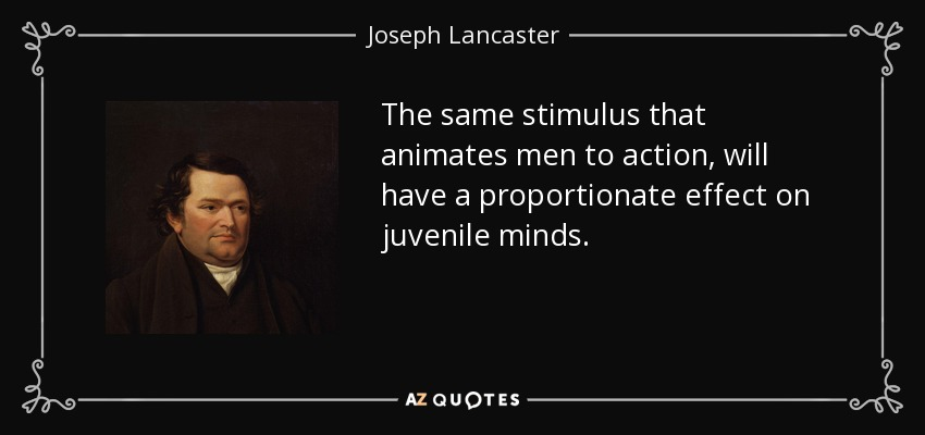 The same stimulus that animates men to action, will have a proportionate effect on juvenile minds. - Joseph Lancaster