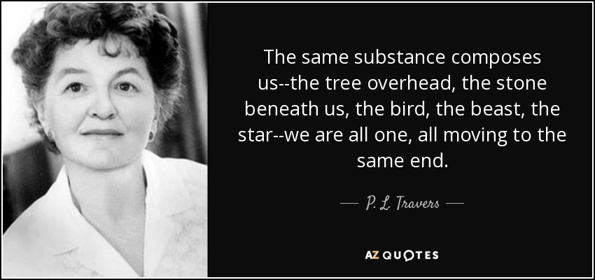 The same substance composes us--the tree overhead, the stone beneath us, the bird, the beast, the star--we are all one, all moving to the same end. - P. L. Travers