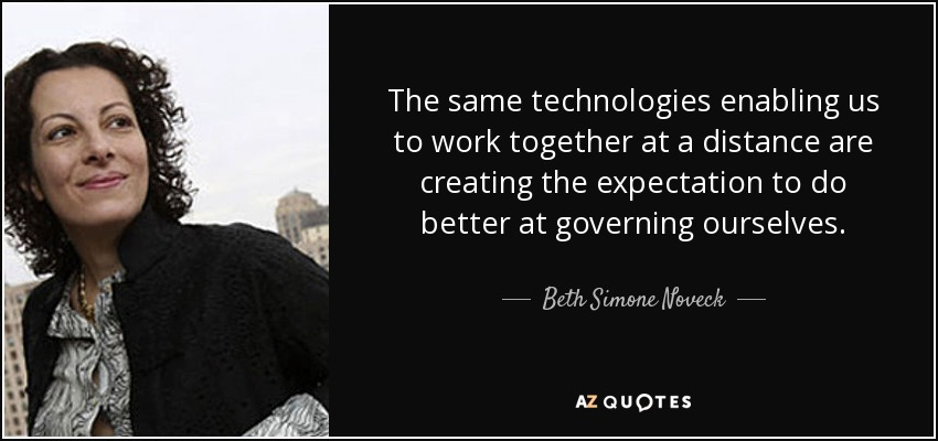The same technologies enabling us to work together at a distance are creating the expectation to do better at governing ourselves. - Beth Simone Noveck