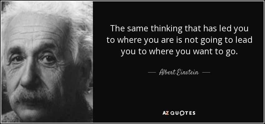 The same thinking that has led you to where you are is not going to lead you to where you want to go. - Albert Einstein