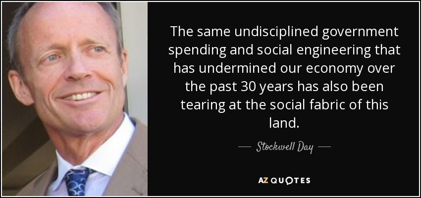 The same undisciplined government spending and social engineering that has undermined our economy over the past 30 years has also been tearing at the social fabric of this land. - Stockwell Day