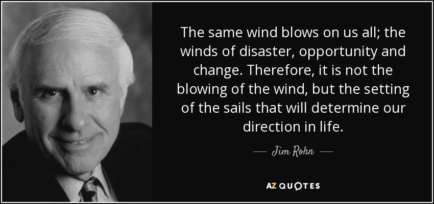 The same wind blows on us all; the winds of disaster, opportunity and change. Therefore, it is not the blowing of the wind, but the setting of the sails that will determine our direction in life. - Jim Rohn