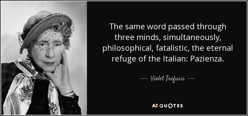 The same word passed through three minds, simultaneously, philosophical, fatalistic, the eternal refuge of the Italian: Pazienza. - Violet Trefusis