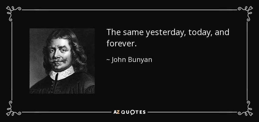 The same yesterday, today, and forever. - John Bunyan